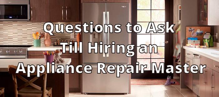 Questions to Ask Till Hiring an Appliance Repair Master